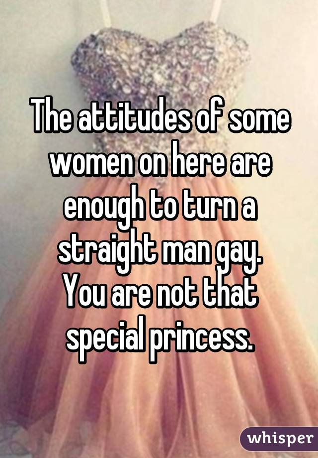 The attitudes of some women on here are enough to turn a straight man gay. You are not that special princess.