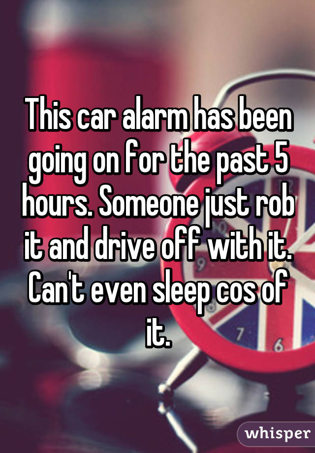 This car alarm has been going on for the past 5 hours. Someone just rob it and drive off with it. Can't even sleep cos of it.