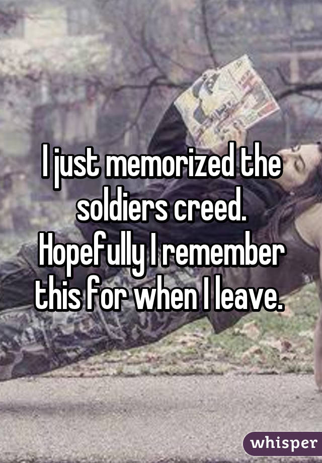 I just memorized the soldiers creed. Hopefully I remember this for when I leave.