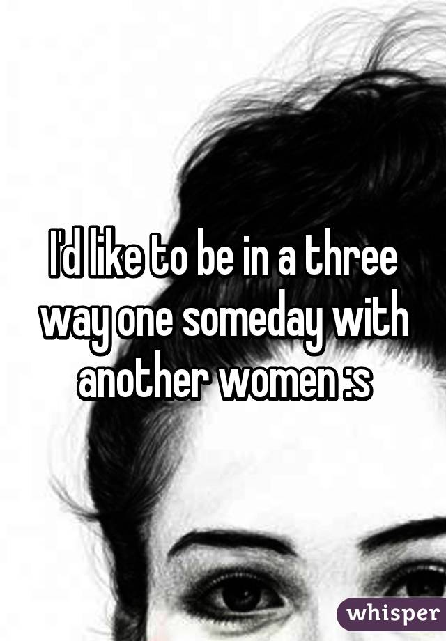 I'd like to be in a three way one someday with another women :s