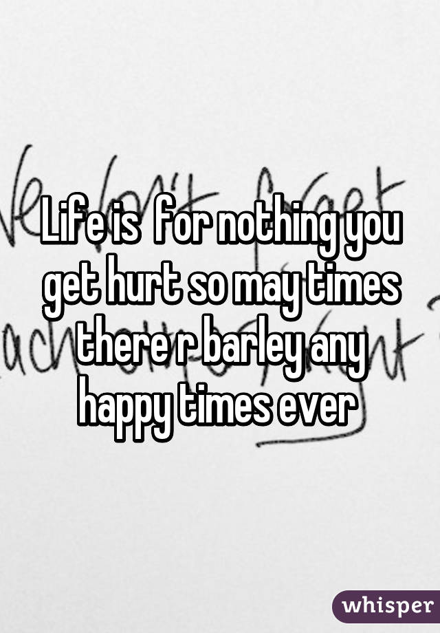 Life is  for nothing you get hurt so may times there r barley any happy times ever
