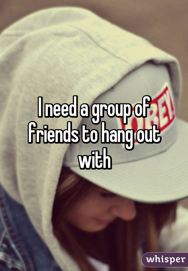 I need a group of friends to hang out with