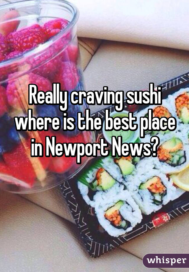 Really craving sushi where is the best place in Newport News?