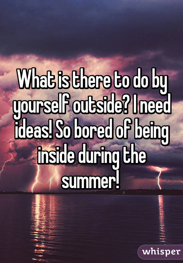 What is there to do by yourself outside? I need ideas! So bored of being inside during the summer!