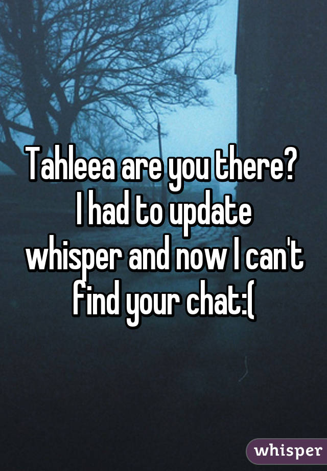 Tahleea are you there?  I had to update whisper and now I can't find your chat:(