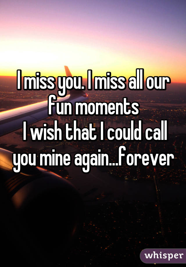 I miss you. I miss all our fun moments  I wish that I could call you mine again...forever