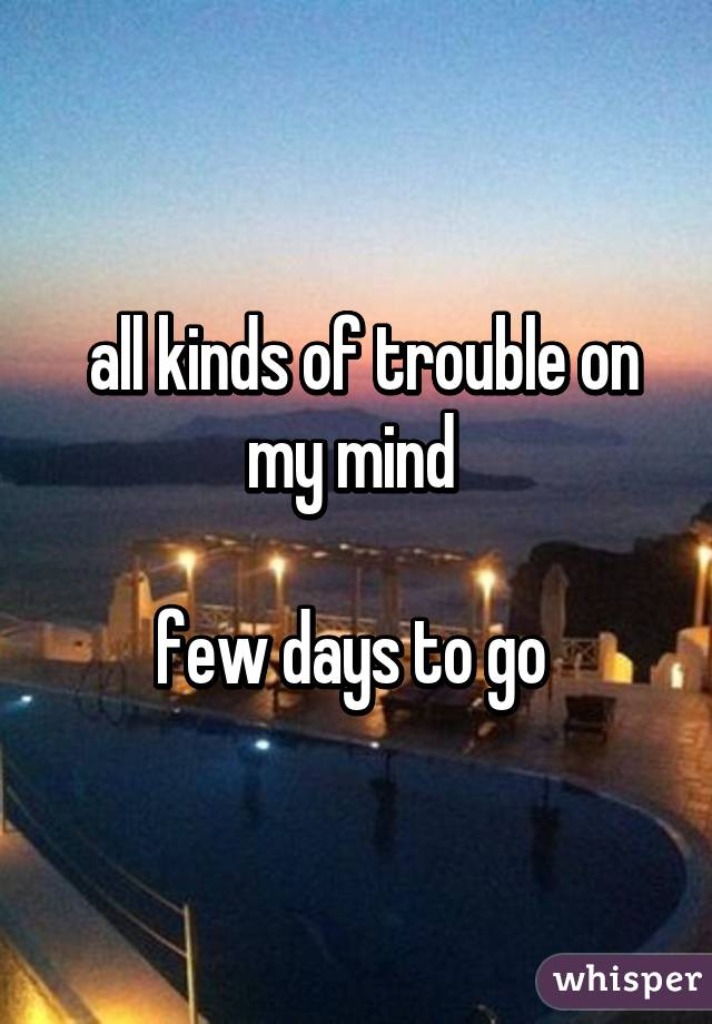 all kinds of trouble on my mind   few days to go