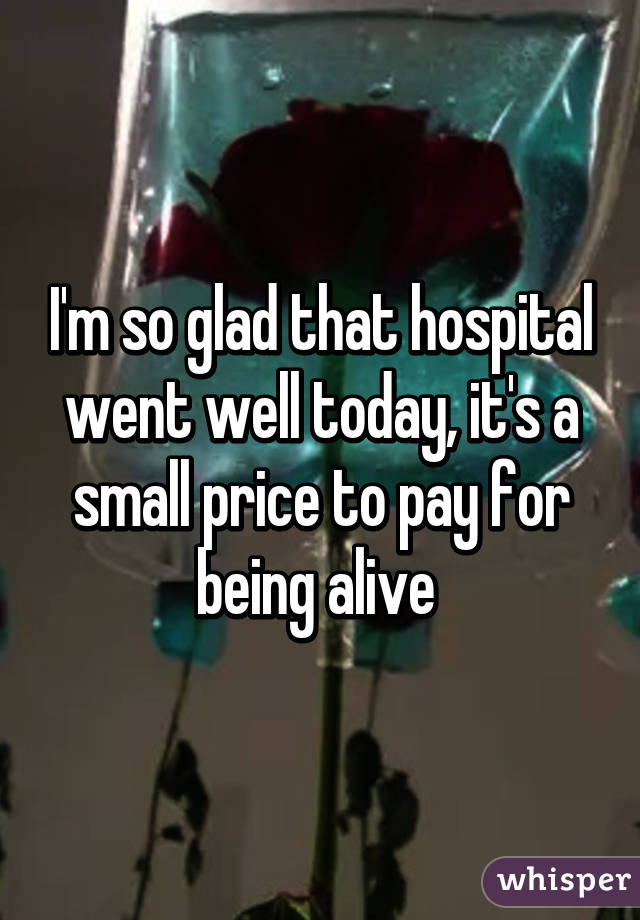 I'm so glad that hospital went well today, it's a small price to pay for being alive