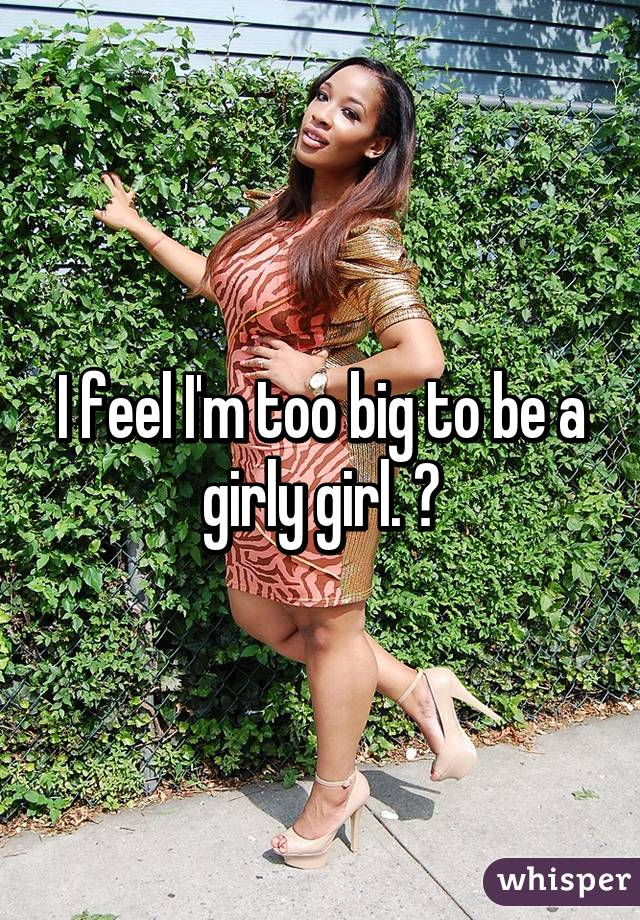 I feel I'm too big to be a girly girl. 😣