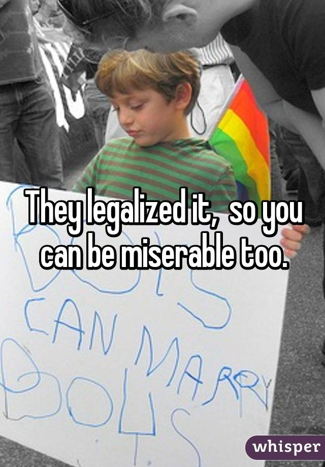 They legalized it,  so you can be miserable too.