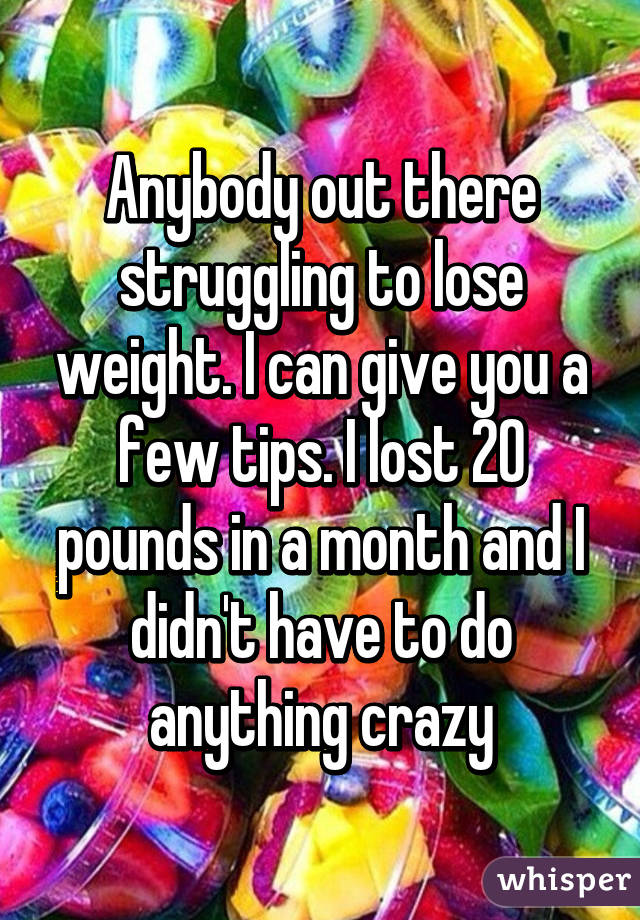 Anybody out there struggling to lose weight. I can give you a few tips. I lost 20 pounds in a month and I didn't have to do anything crazy