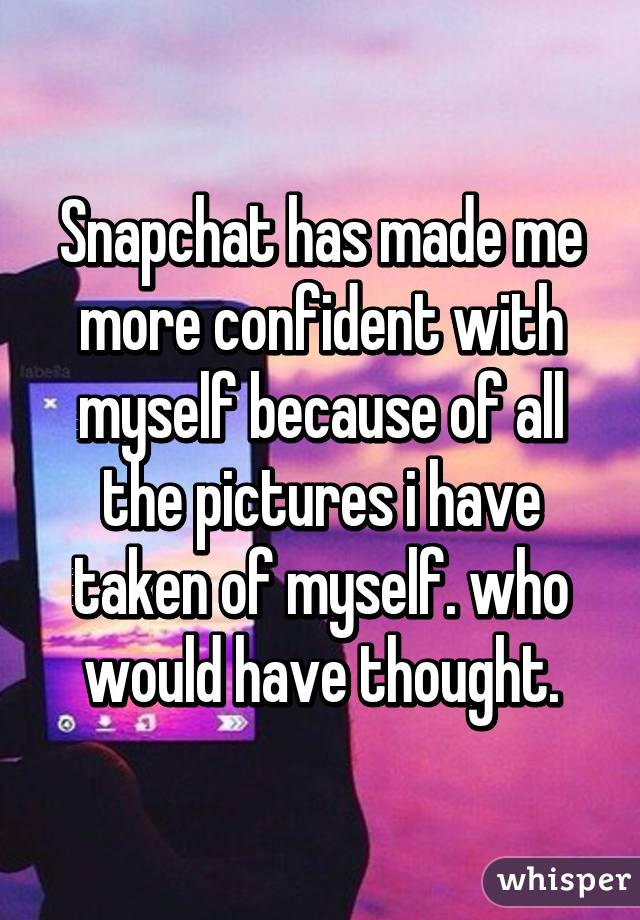 Snapchat has made me more confident with myself because of all the pictures i have taken of myself. who would have thought.