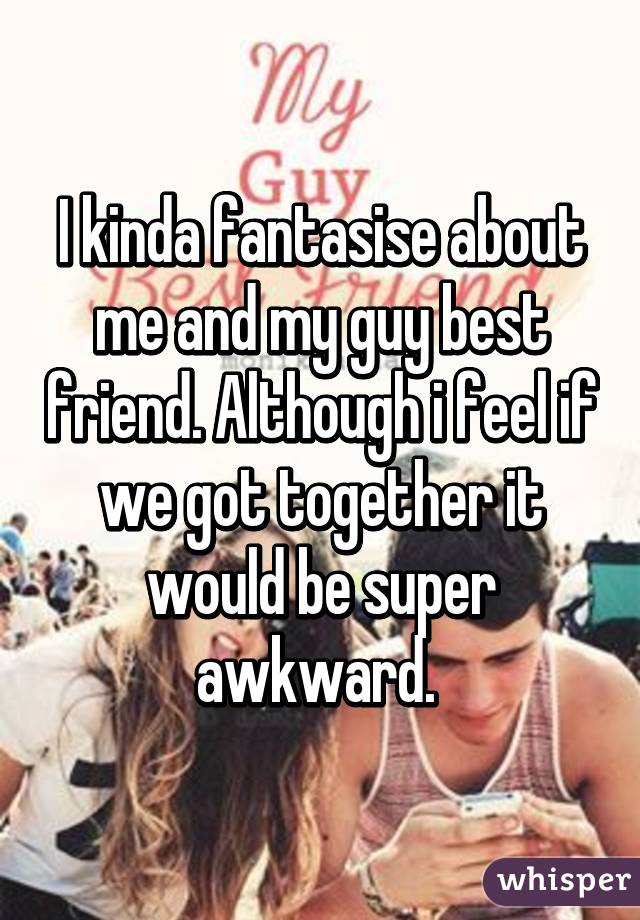 I kinda fantasise about me and my guy best friend. Although i feel if we got together it would be super awkward.