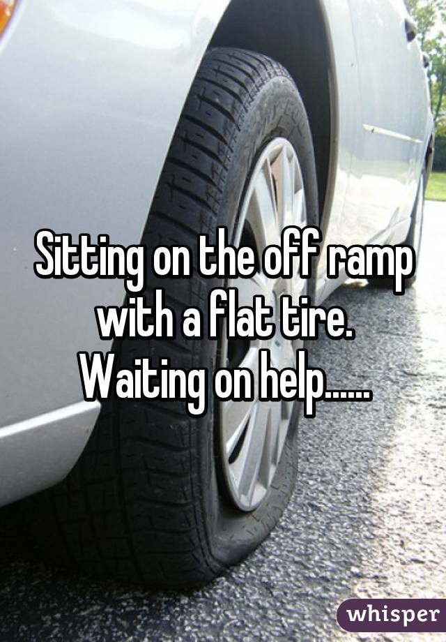 Sitting on the off ramp with a flat tire. Waiting on help......