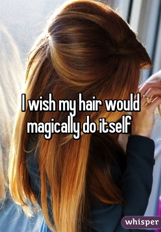 I wish my hair would magically do itself