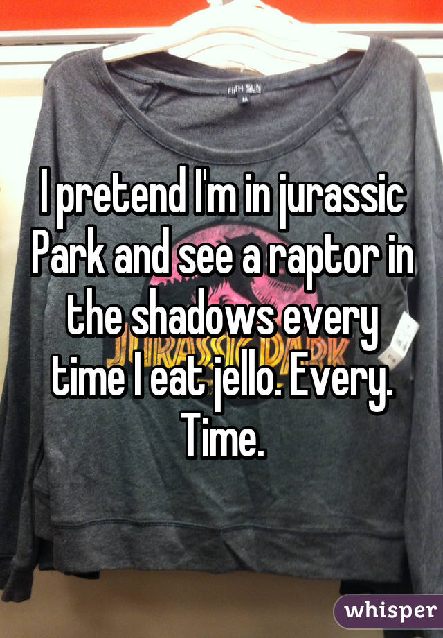 I pretend I'm in jurassic Park and see a raptor in the shadows every time I eat jello. Every. Time.