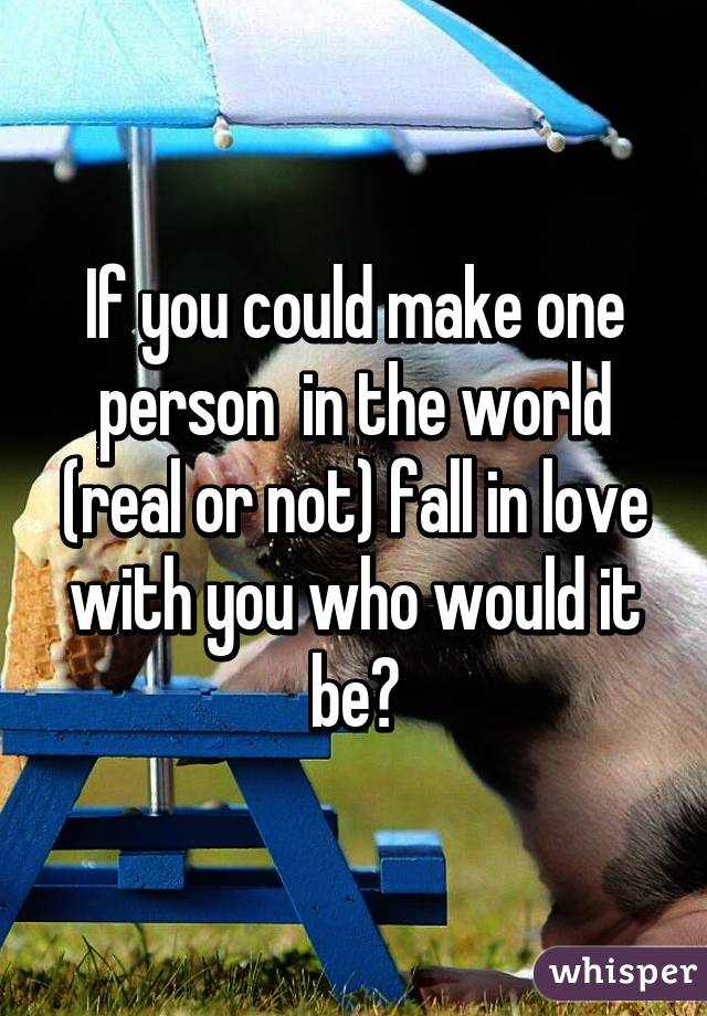 If you could make one person  in the world (real or not) fall in love with you who would it be?