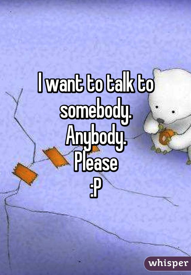 I want to talk to somebody. Anybody. Please :P
