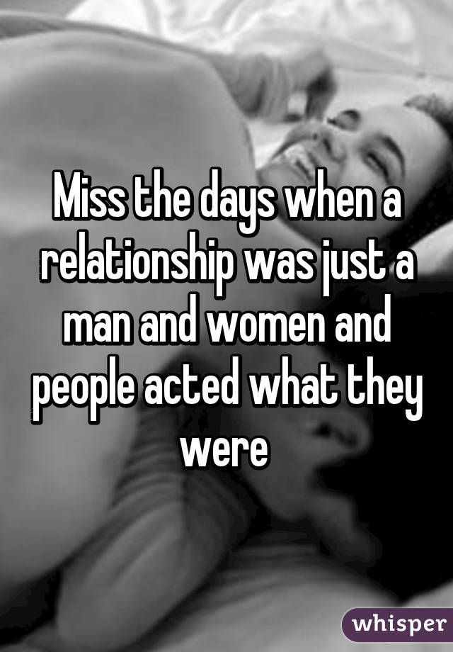 Miss the days when a relationship was just a man and women and people acted what they were