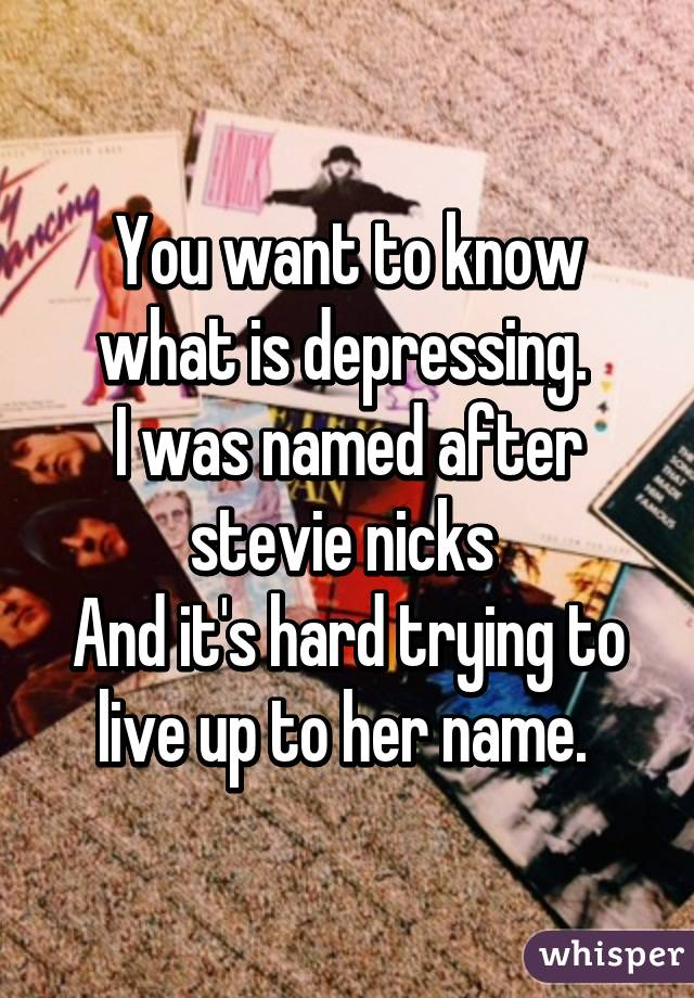 You want to know what is depressing.  I was named after stevie nicks  And it's hard trying to live up to her name.