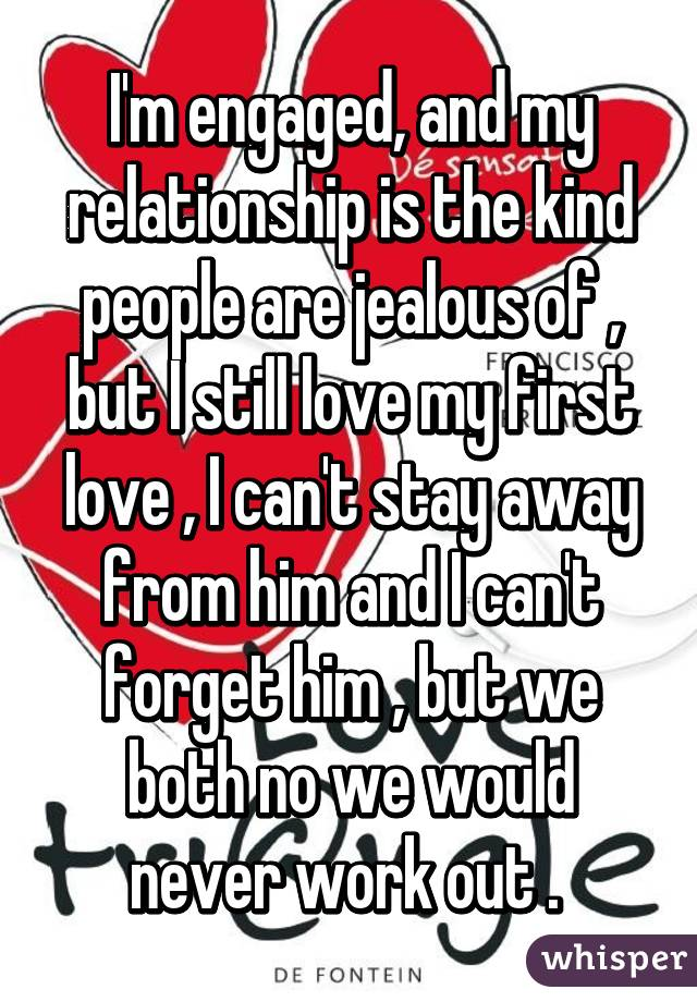 I'm engaged, and my relationship is the kind people are jealous of , but I still love my first love , I can't stay away from him and I can't forget him , but we both no we would never work out .