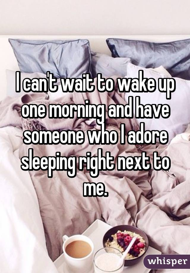 I can't wait to wake up one morning and have someone who I adore sleeping right next to me.