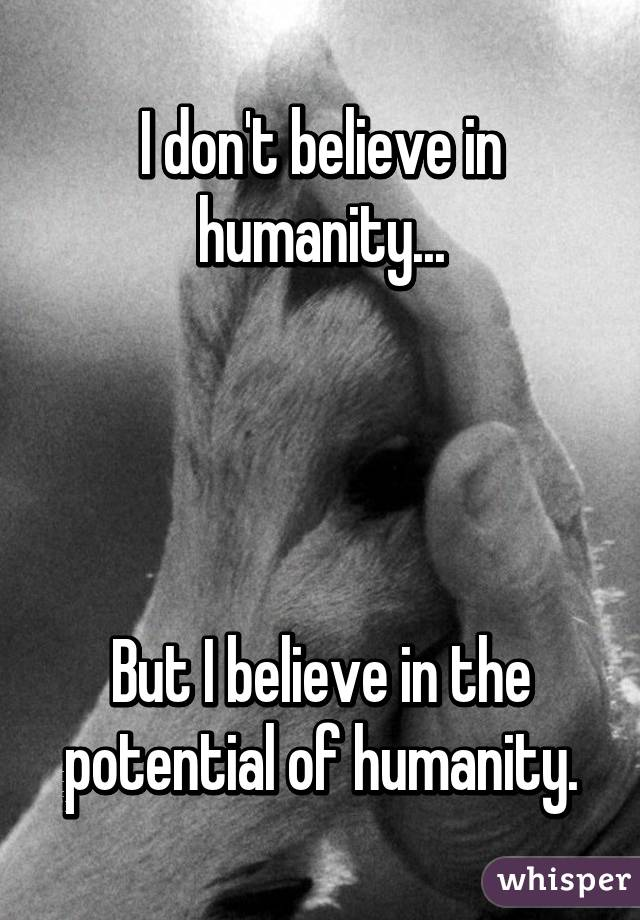 I don't believe in humanity...     But I believe in the potential of humanity.