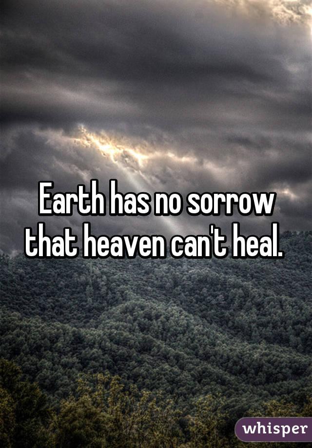 Earth has no sorrow that heaven can't heal.