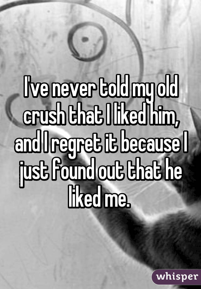 I've never told my old crush that I liked him, and I regret it because I just found out that he liked me.