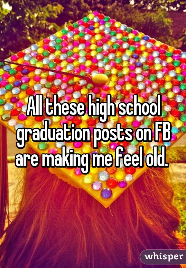 All these high school graduation posts on FB are making me feel old.