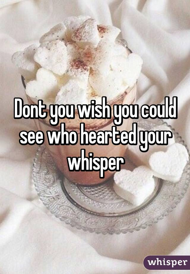 Dont you wish you could see who hearted your whisper