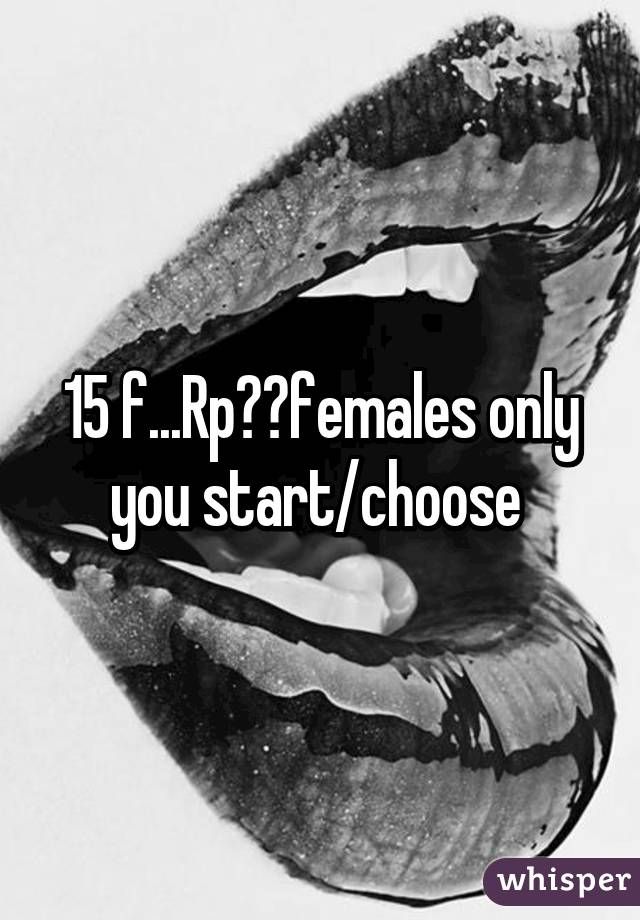 15 f...Rp??females only you start/choose