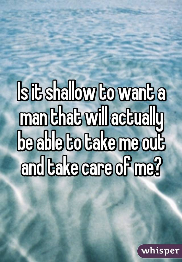 Is it shallow to want a man that will actually be able to take me out and take care of me?
