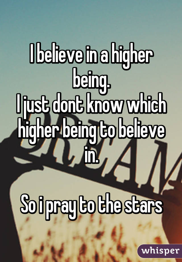 I believe in a higher being. I just dont know which higher being to believe in.  So i pray to the stars