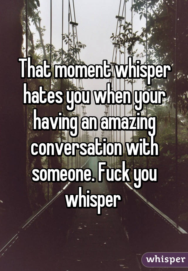 That moment whisper hates you when your having an amazing conversation with someone. Fuck you whisper