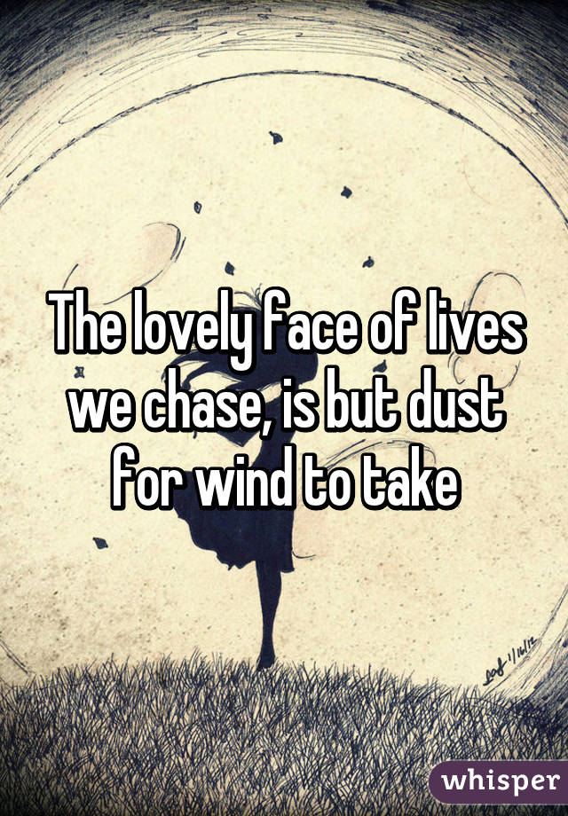 The lovely face of lives we chase, is but dust for wind to take