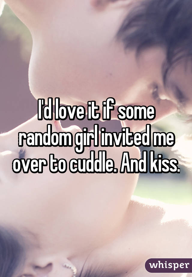 I'd love it if some random girl invited me over to cuddle. And kiss.