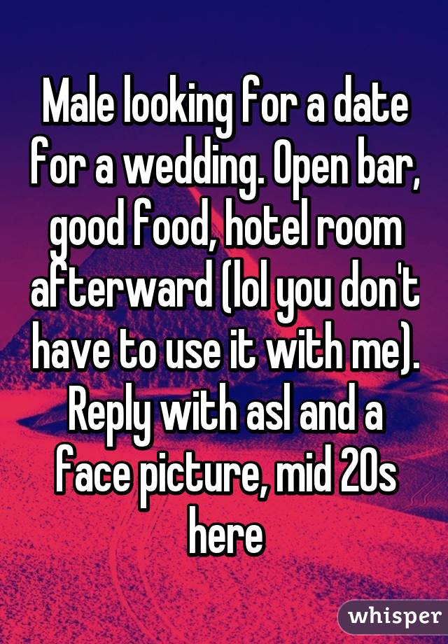 Male looking for a date for a wedding. Open bar, good food, hotel room afterward (lol you don't have to use it with me). Reply with asl and a face picture, mid 20s here