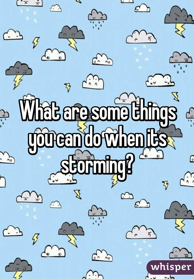 What are some things you can do when its storming?