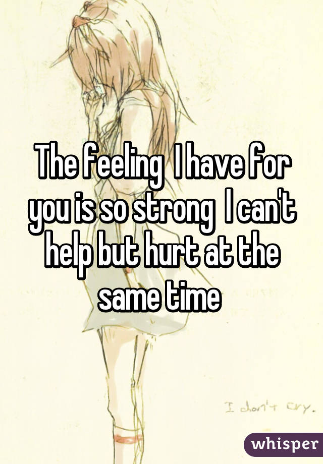 The feeling  I have for you is so strong  I can't help but hurt at the same time