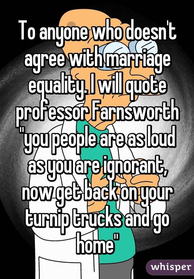 "To anyone who doesn't agree with marriage equality. I will quote professor Farnsworth ""you people are as loud as you are ignorant, now get back on your turnip trucks and go home"""