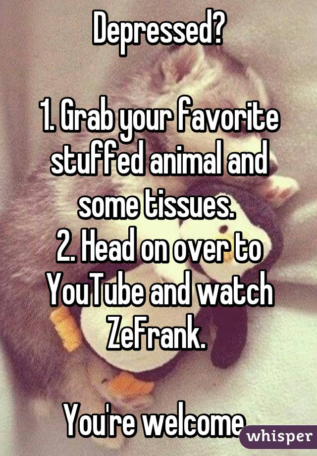 Depressed?  1. Grab your favorite stuffed animal and some tissues.  2. Head on over to YouTube and watch ZeFrank.   You're welcome.