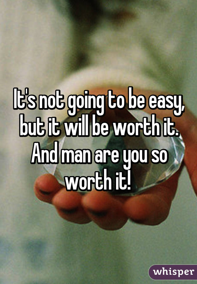 It's not going to be easy, but it will be worth it. And man are you so worth it!