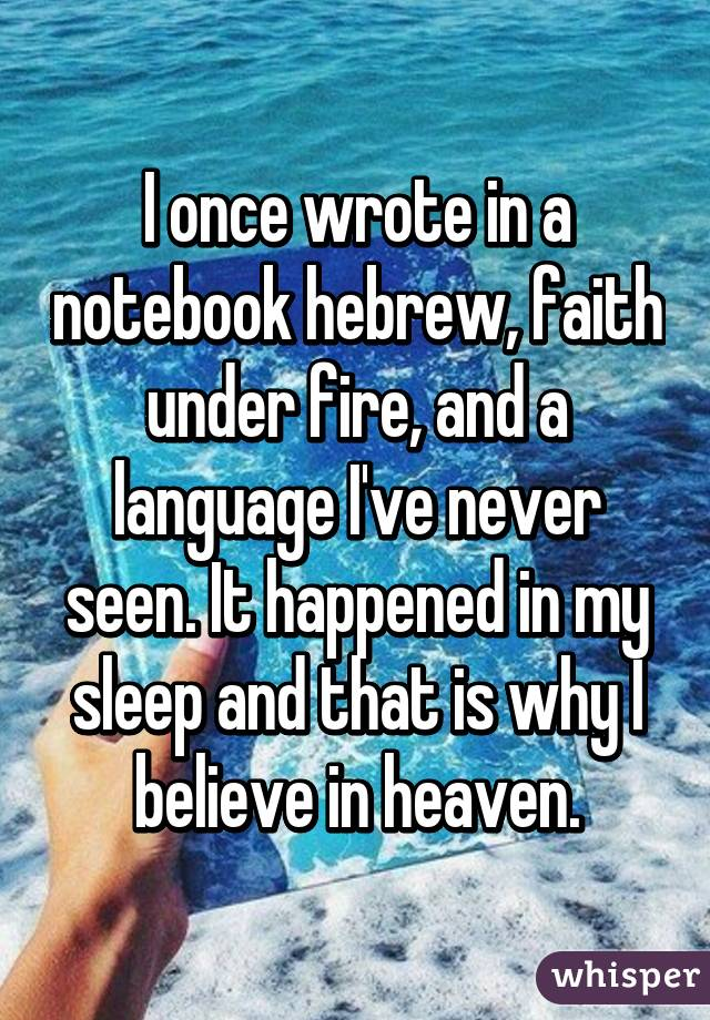 I once wrote in a notebook hebrew, faith under fire, and a language I've never seen. It happened in my sleep and that is why I believe in heaven.