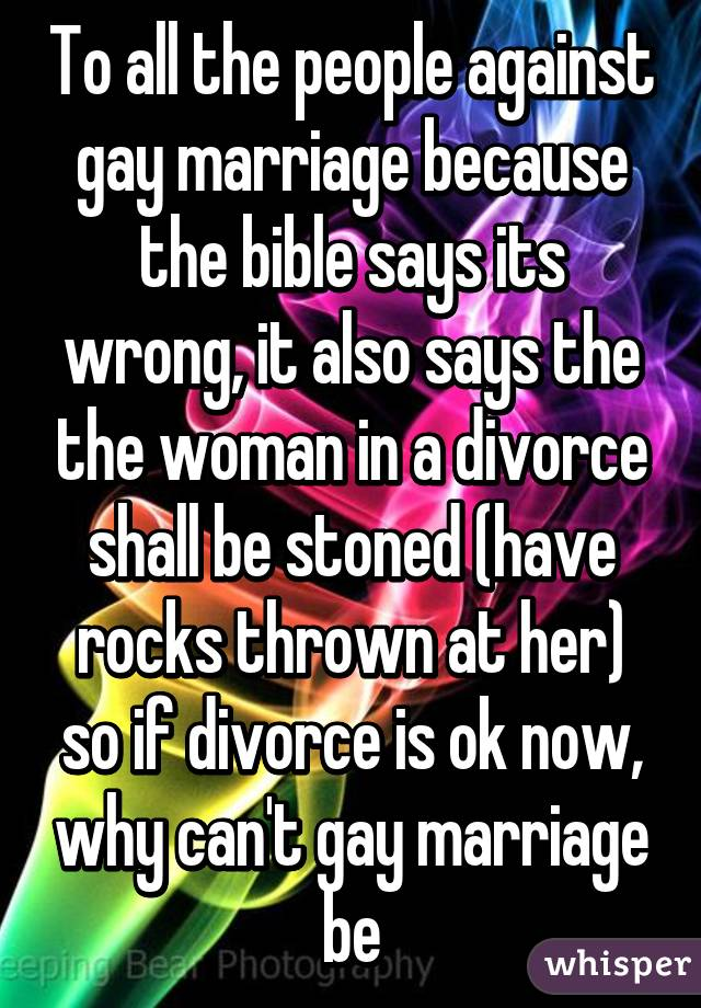 To all the people against gay marriage because the bible says its wrong, it also says the the woman in a divorce shall be stoned (have rocks thrown at her) so if divorce is ok now, why can't gay marriage be