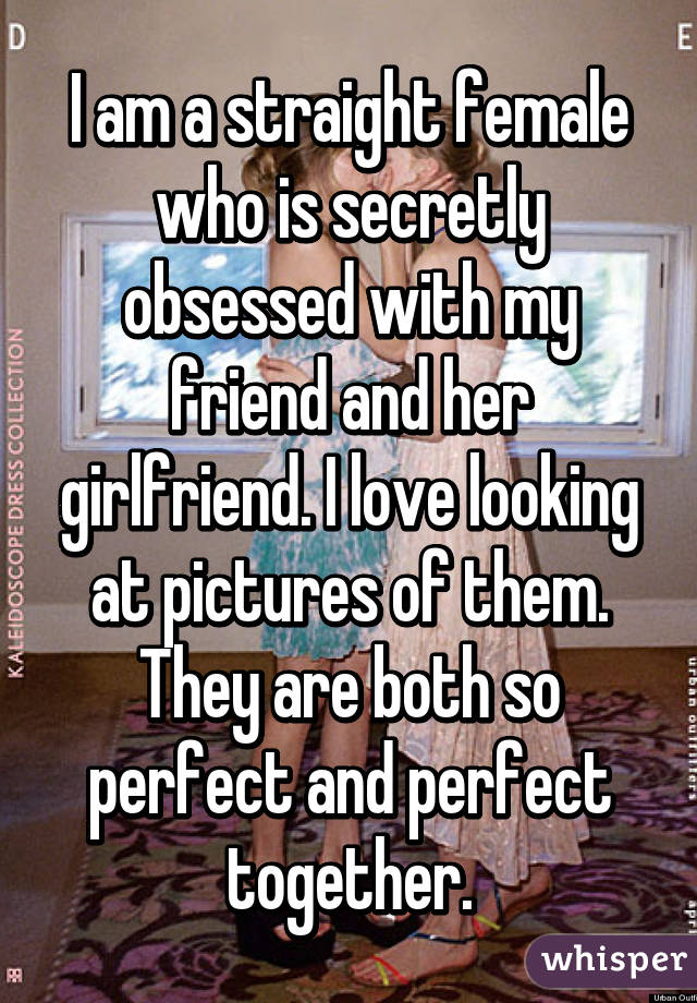 I am a straight female who is secretly obsessed with my friend and her girlfriend. I love looking at pictures of them. They are both so perfect and perfect together.