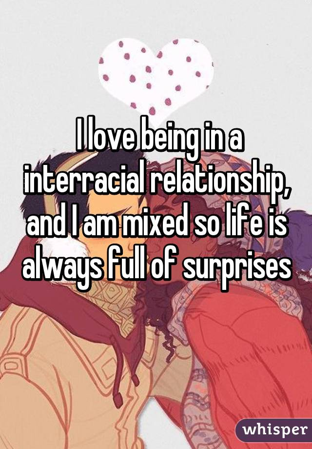 I love being in a interracial relationship, and I am mixed so life is always full of surprises