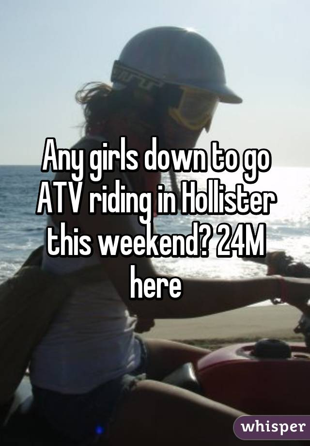 Any girls down to go ATV riding in Hollister this weekend? 24M here