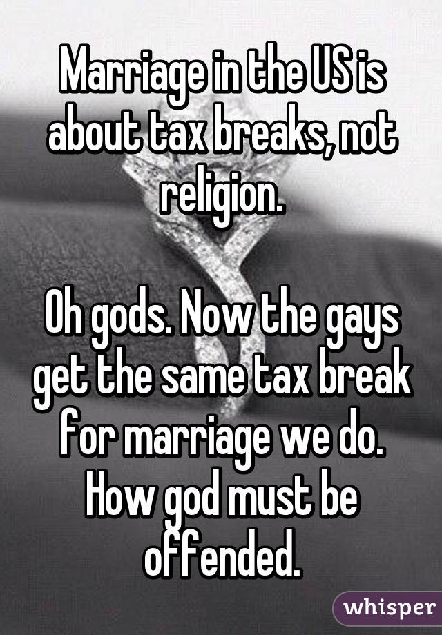 Marriage in the US is about tax breaks, not religion.  Oh gods. Now the gays get the same tax break for marriage we do. How god must be offended.