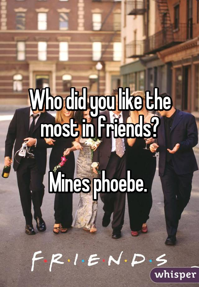 Who did you like the most in friends?  Mines phoebe.
